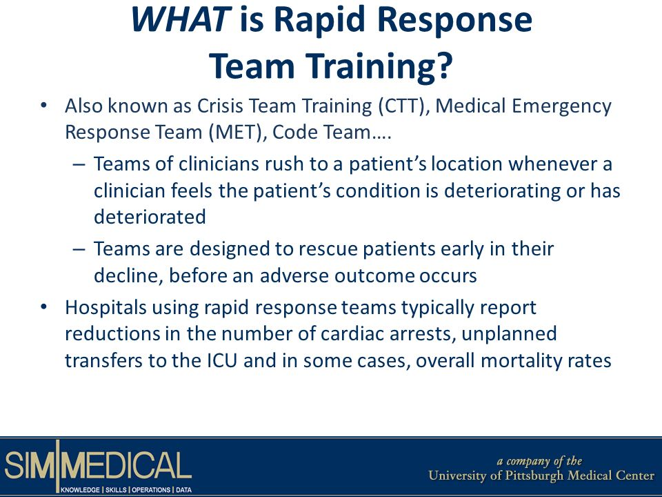 WHAT is Rapid Response Team Training? Also known as Crisis Team Training (CTT), Medical Emergency Response Team (MET), Code Team…. – Teams of clinicia