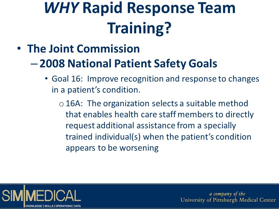 WHY Rapid Response Team Training? The Joint Commission – 2008 National Patient Safety Goals Goal 16: Improve recognition and response to changes in a
