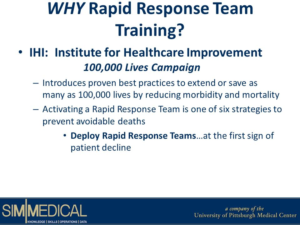 WHY Rapid Response Team Training? IHI: Institute for Healthcare Improvement 100,000 Lives Campaign – Introduces proven best practices to extend or sav