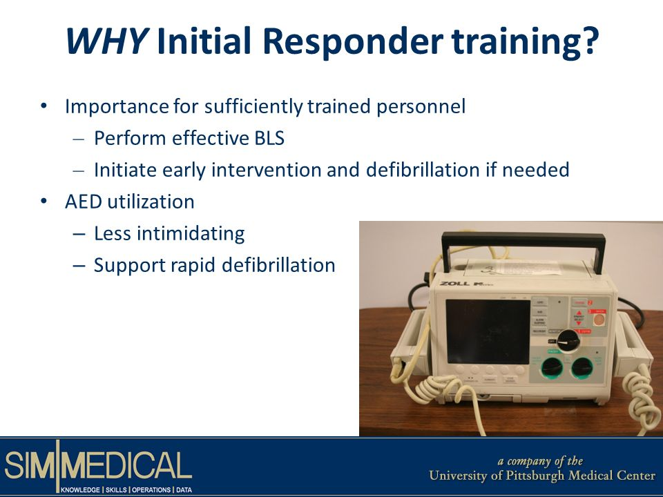 Importance for sufficiently trained personnel – Perform effective BLS – Initiate early intervention and defibrillation if needed AED utilization – Less intimidating – Support rapid defibrillation WHY Initial Responder training