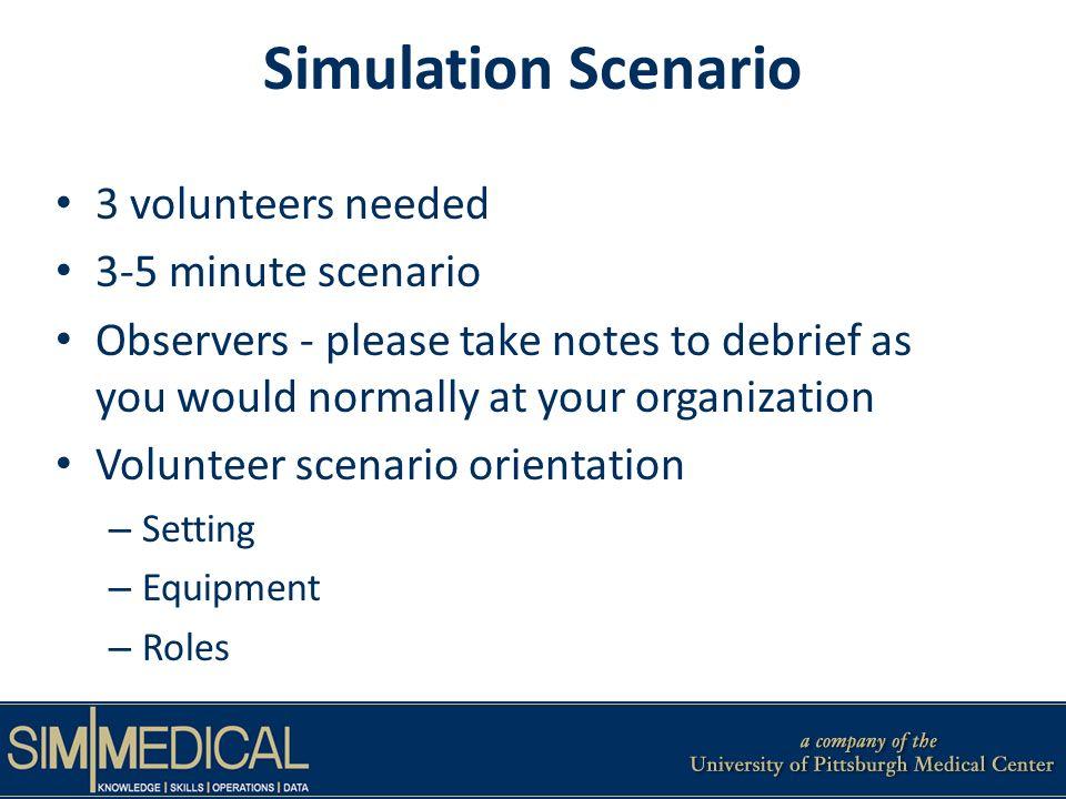 Simulation Scenario 3 volunteers needed 3-5 minute scenario Observers - please take notes to debrief as you would normally at your organization Volunt