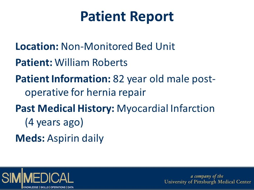 Patient Report Location: Non-Monitored Bed Unit Patient: William Roberts Patient Information: 82 year old male post- operative for hernia repair Past Medical History: Myocardial Infarction (4 years ago) Meds: Aspirin daily