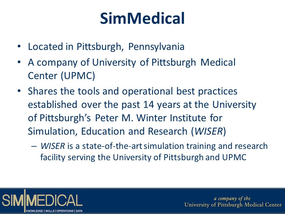 SimMedical Located in Pittsburgh, Pennsylvania A company of University of Pittsburgh Medical Center (UPMC) Shares the tools and operational best practices established over the past 14 years at the University of Pittsburghs Peter M.