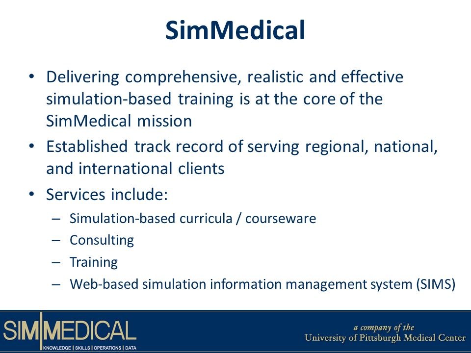 SimMedical Delivering comprehensive, realistic and effective simulation-based training is at the core of the SimMedical mission Established track record of serving regional, national, and international clients Services include: – Simulation-based curricula / courseware – Consulting – Training – Web-based simulation information management system (SIMS)