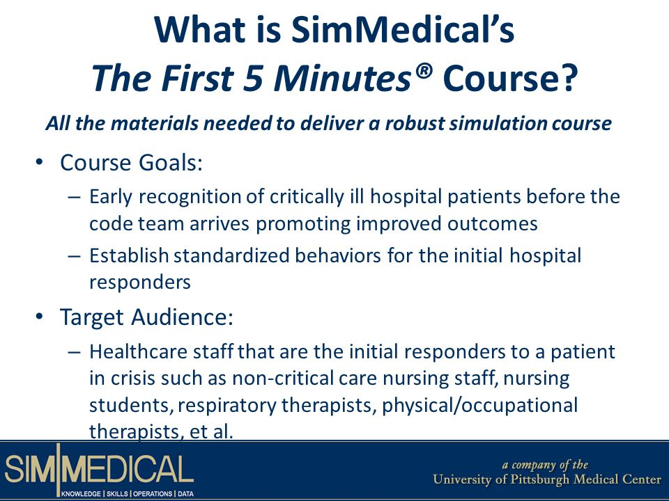 What is SimMedicals The First 5 Minutes® Course? All the materials needed to deliver a robust simulation course Course Goals: – Early recognition of c