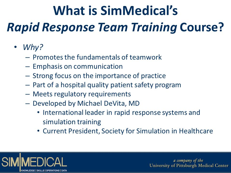 What is SimMedicals Rapid Response Team Training Course? Why? – Promotes the fundamentals of teamwork – Emphasis on communication – Strong focus on th