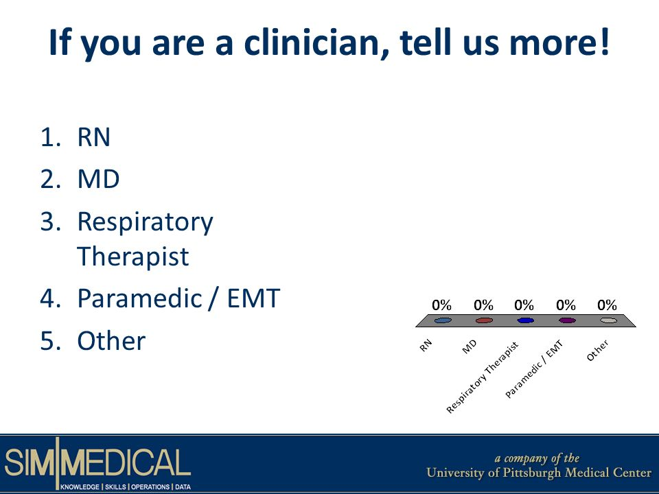 If you are a clinician, tell us more! 1.RN 2.MD 3.Respiratory Therapist 4.Paramedic / EMT 5.Other