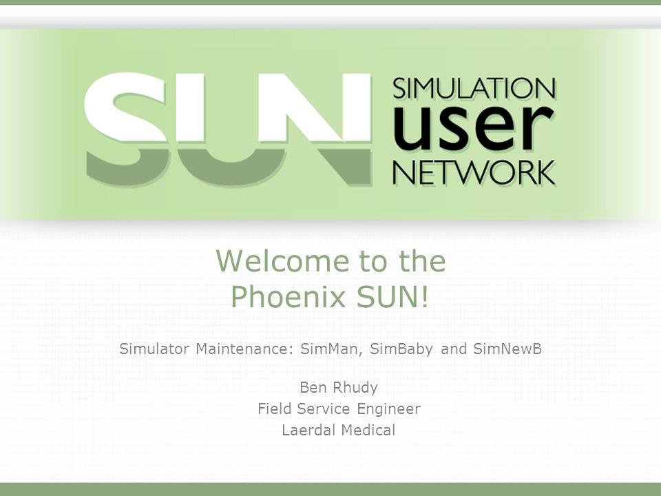 Welcome to the Phoenix SUN! Simulator Maintenance: SimMan, SimBaby and SimNewB Ben Rhudy Field Service Engineer Laerdal Medical