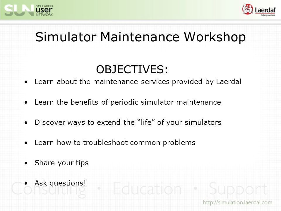 Simulator Maintenance Workshop OBJECTIVES: Learn about the maintenance services provided by Laerdal Learn the benefits of periodic simulator maintenan