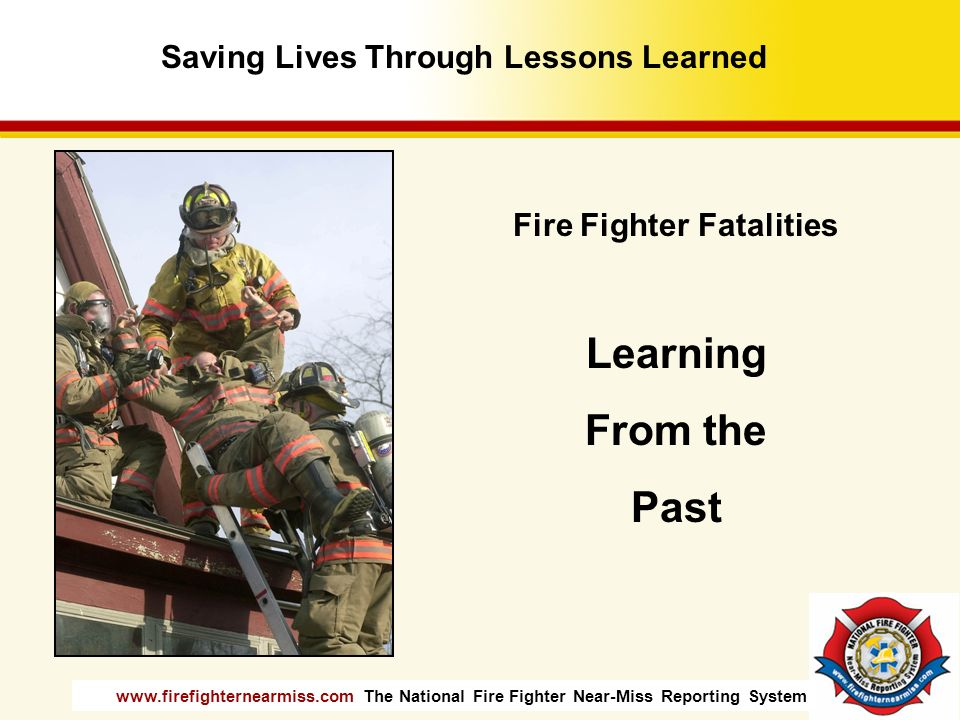 www.firefighternearmiss.com The National Fire Fighter Near-Miss Reporting System Fire Fighter Fatalities Learning From the Past Saving Lives Through L