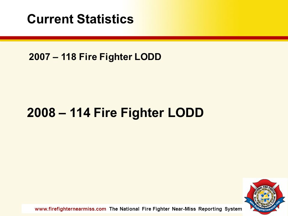 www.firefighternearmiss.com The National Fire Fighter Near-Miss Reporting System Current Statistics 2007 – 118 Fire Fighter LODD 2008 – 114 Fire Fight