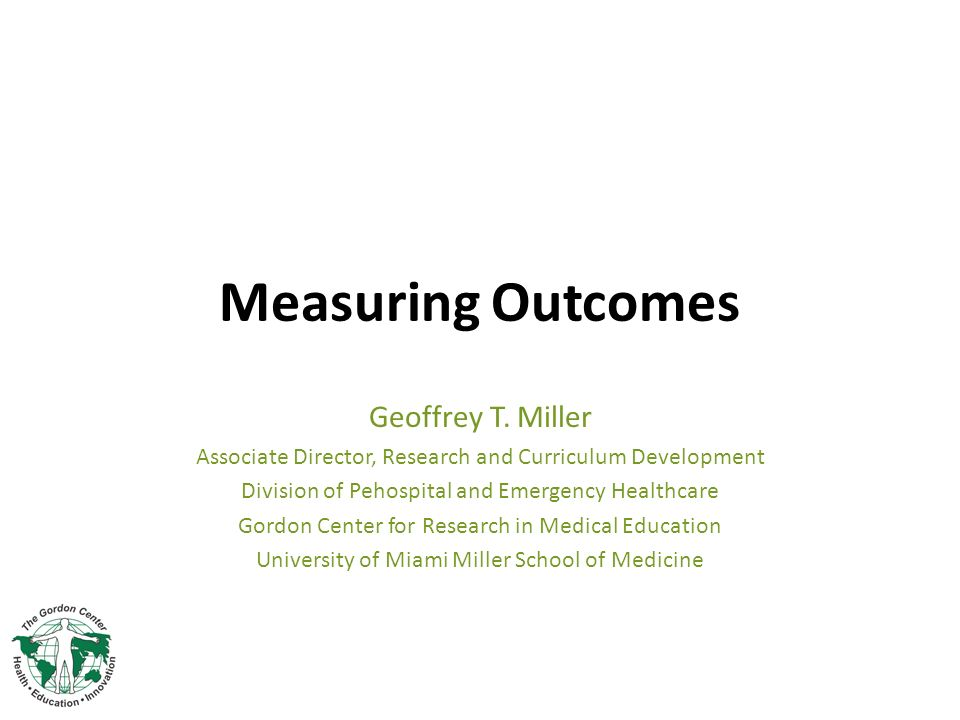 Measuring Outcomes Geoffrey T. Miller Associate Director, Research and Curriculum Development Division of Pehospital and Emergency Healthcare Gordon C