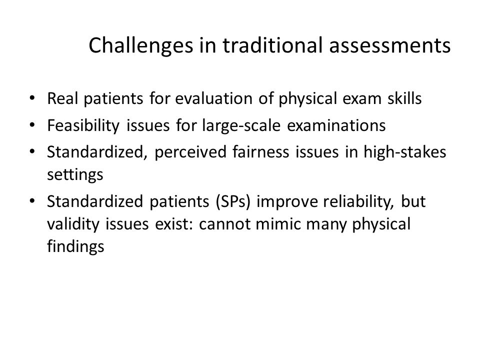 Challenges in traditional assessments Real patients for evaluation of physical exam skills Feasibility issues for large-scale examinations Standardize