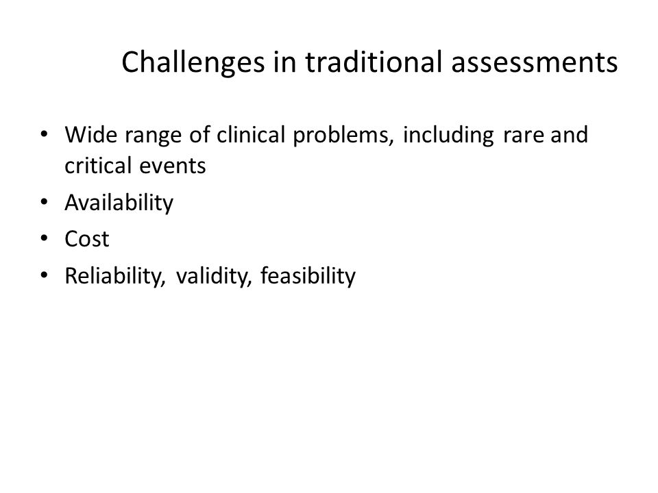 Challenges in traditional assessments Wide range of clinical problems, including rare and critical events Availability Cost Reliability, validity, fea
