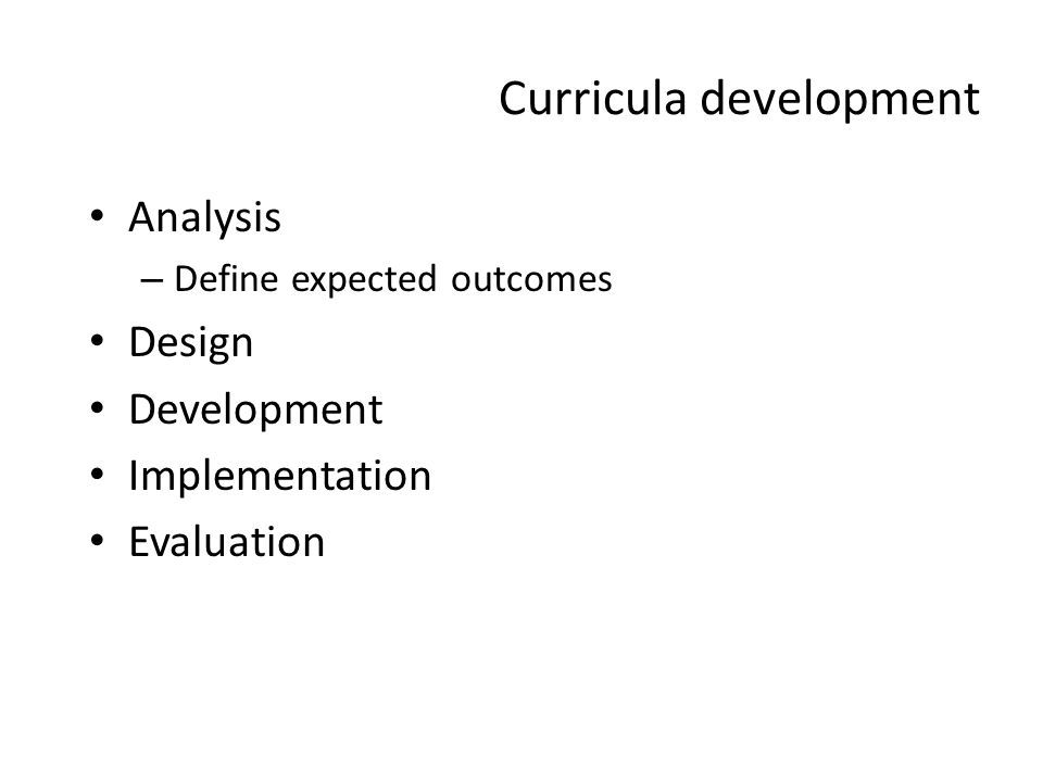 Curricula development Analysis – Define expected outcomes Design Development Implementation Evaluation