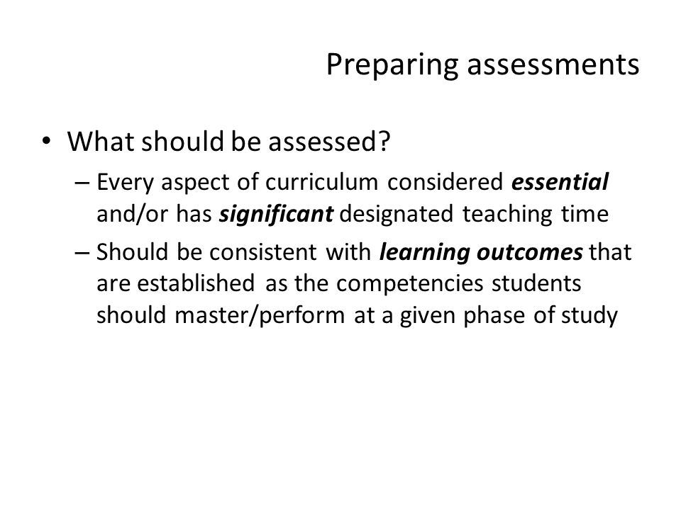 Preparing assessments What should be assessed? – Every aspect of curriculum considered essential and/or has significant designated teaching time – Sho