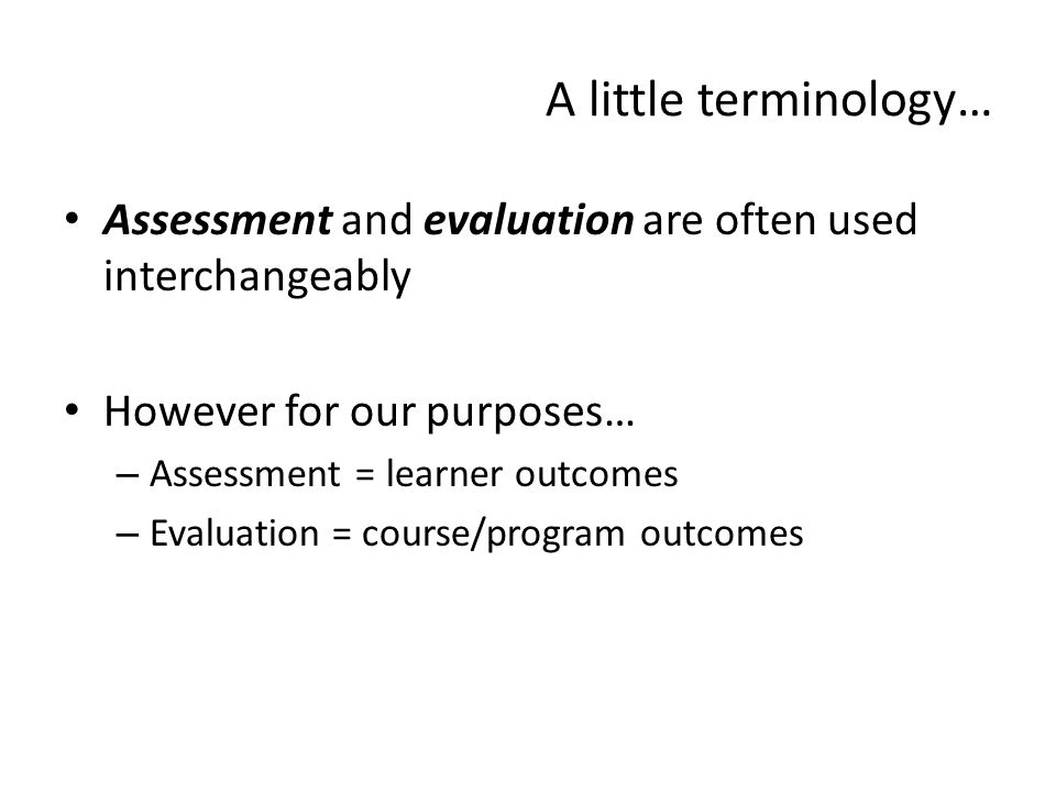 A little terminology… Assessment and evaluation are often used interchangeably However for our purposes… – Assessment = learner outcomes – Evaluation