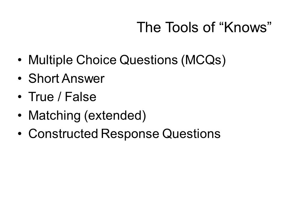 The Tools of Knows Multiple Choice Questions (MCQs) Short Answer True / False Matching (extended) Constructed Response Questions