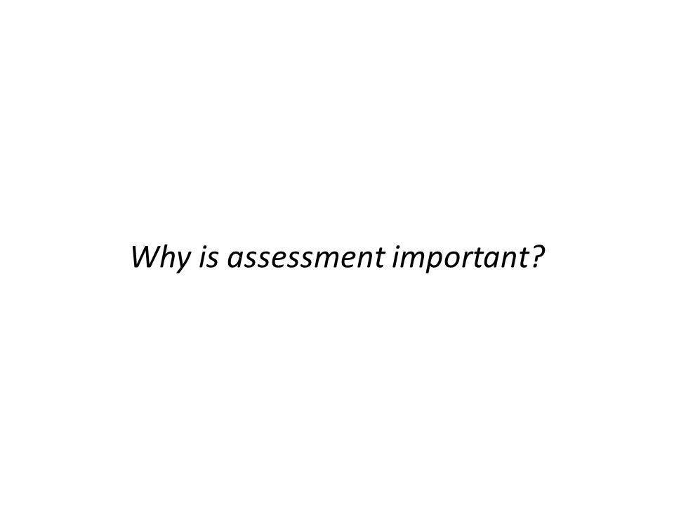 Why is assessment important?