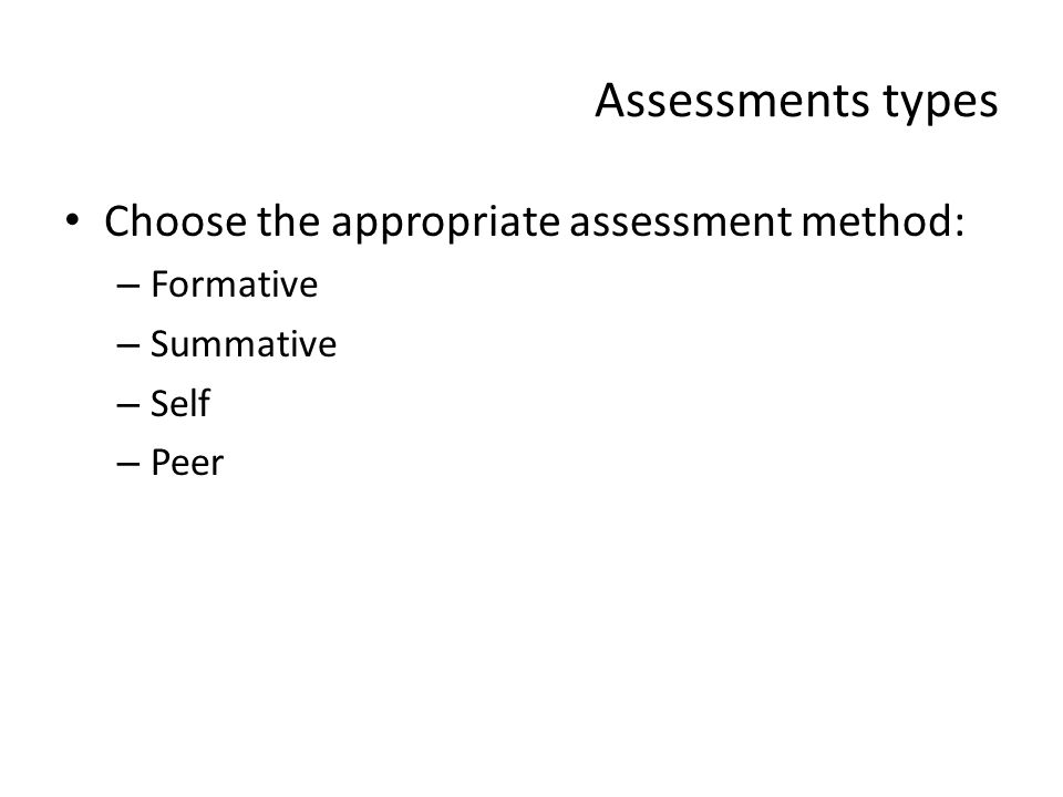 Assessments types Choose the appropriate assessment method: – Formative – Summative – Self – Peer