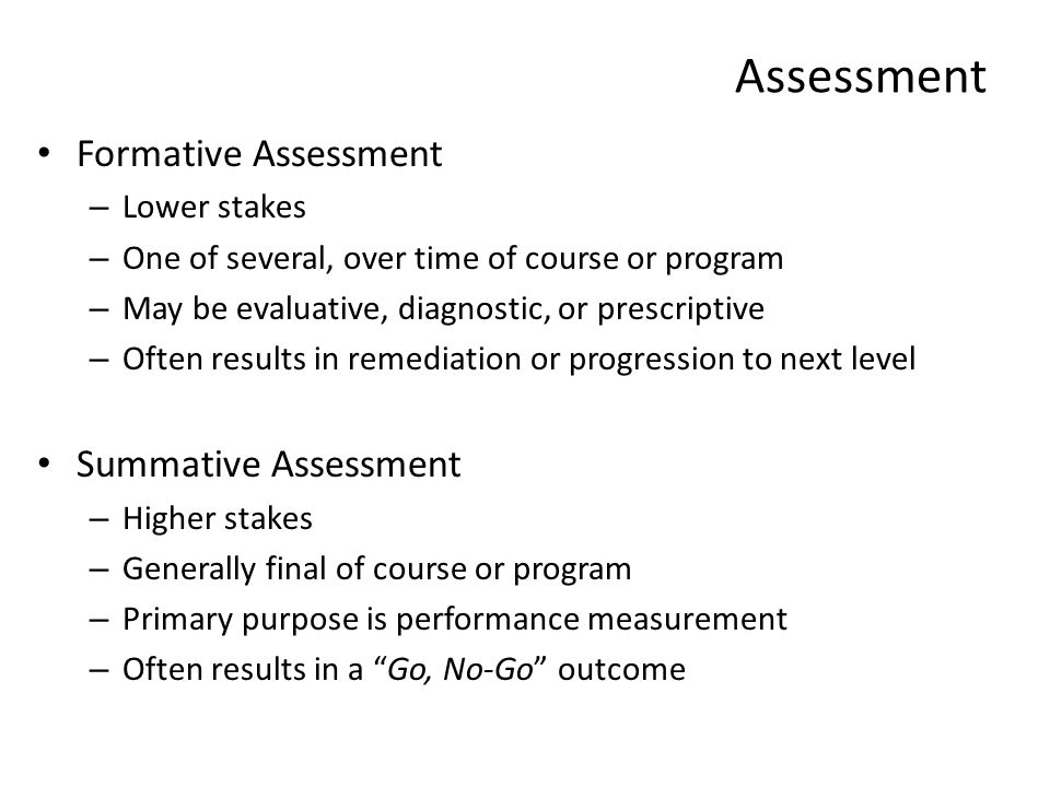 Assessment Formative Assessment – Lower stakes – One of several, over time of course or program – May be evaluative, diagnostic, or prescriptive – Oft