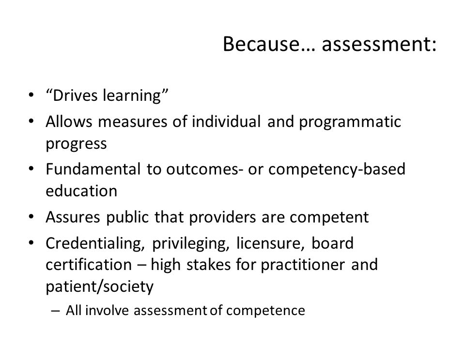 Because… assessment: Drives learning Allows measures of individual and programmatic progress Fundamental to outcomes- or competency-based education As