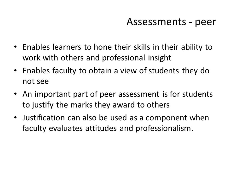 Assessments - peer Enables learners to hone their skills in their ability to work with others and professional insight Enables faculty to obtain a vie
