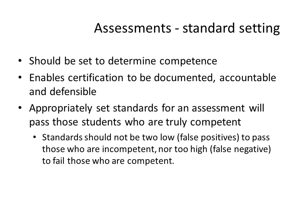 Assessments - standard setting Should be set to determine competence Enables certification to be documented, accountable and defensible Appropriately
