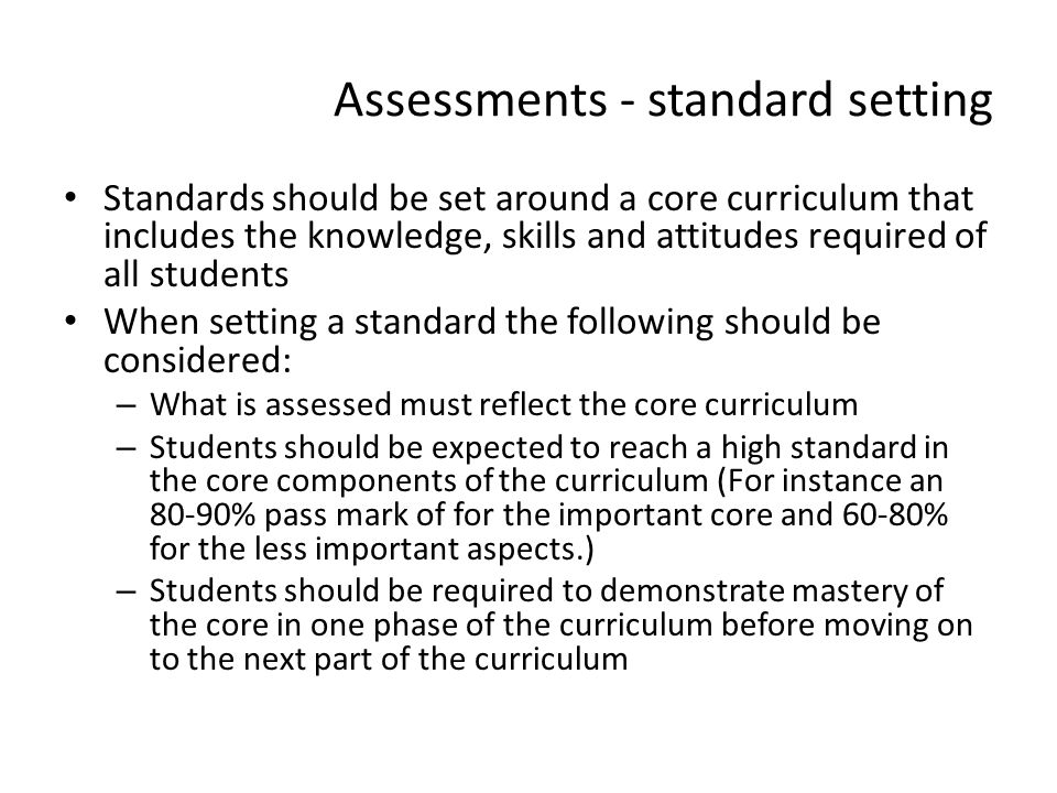 Assessments - standard setting Standards should be set around a core curriculum that includes the knowledge, skills and attitudes required of all stud