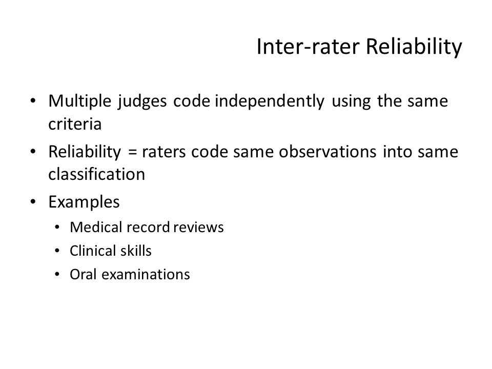 Inter-rater Reliability Multiple judges code independently using the same criteria Reliability = raters code same observations into same classificatio