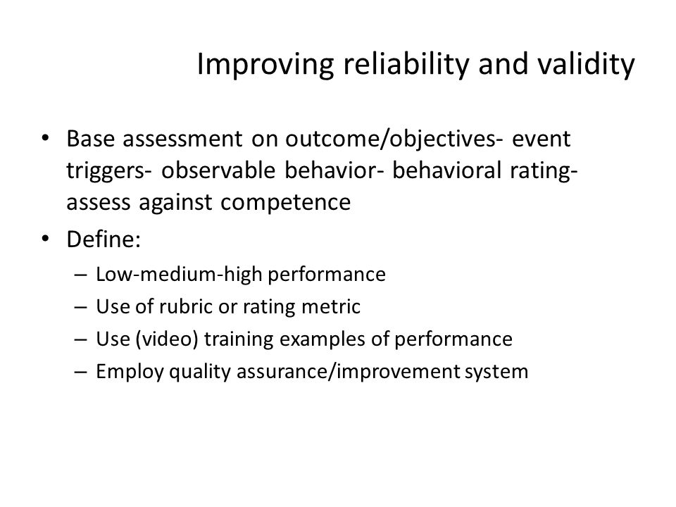 Improving reliability and validity Base assessment on outcome/objectives- event triggers- observable behavior- behavioral rating- assess against compe