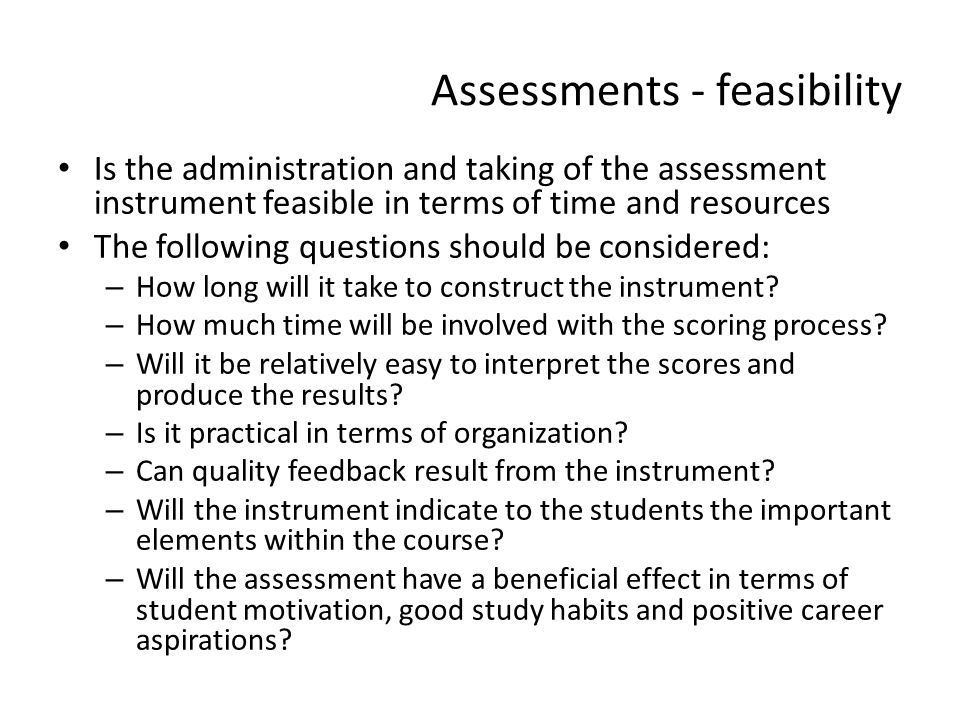 Assessments - feasibility Is the administration and taking of the assessment instrument feasible in terms of time and resources The following question