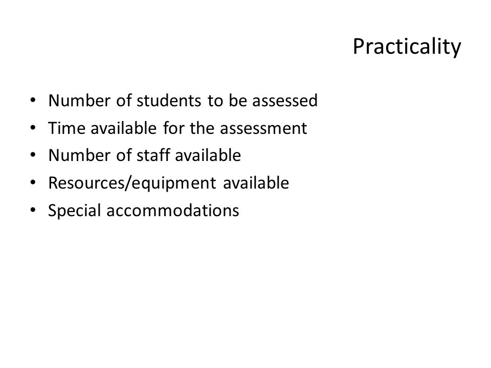 Practicality Number of students to be assessed Time available for the assessment Number of staff available Resources/equipment available Special accom