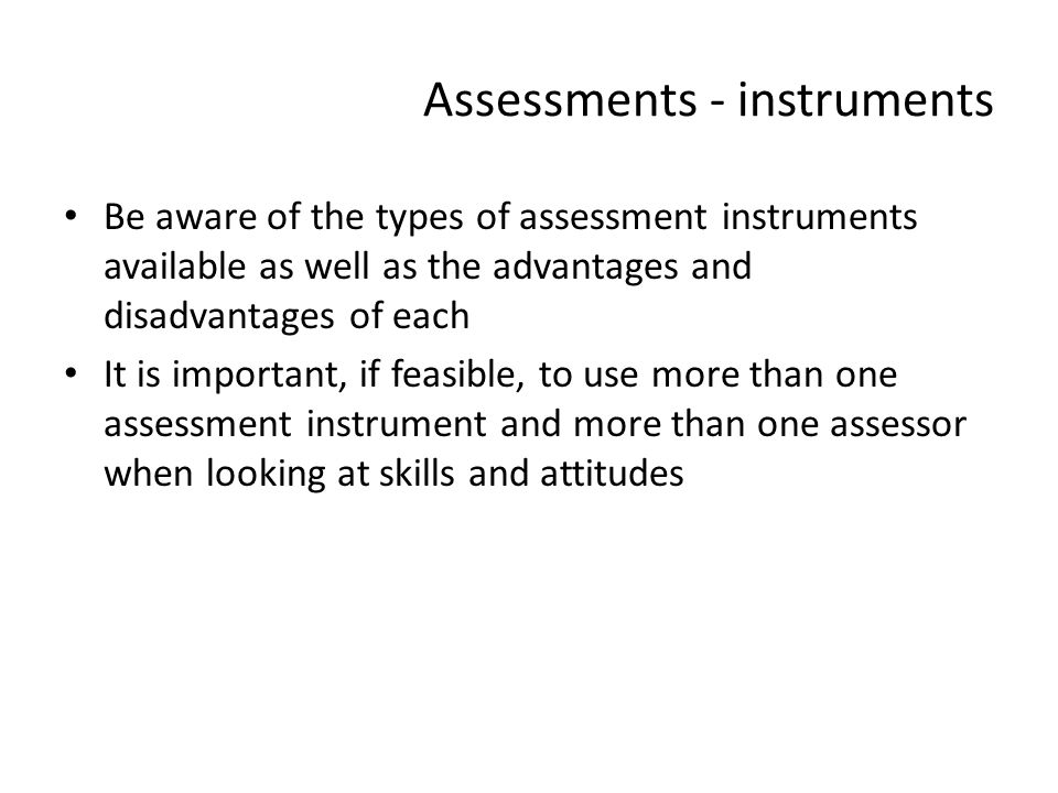 Assessments - instruments Be aware of the types of assessment instruments available as well as the advantages and disadvantages of each It is importan