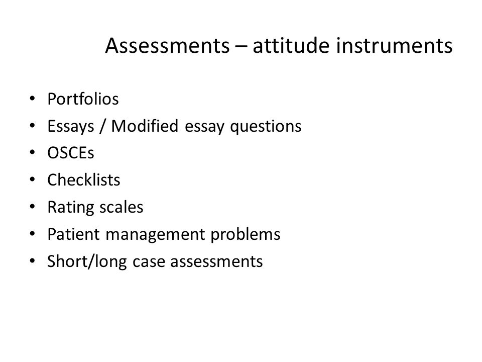 Assessments – attitude instruments Portfolios Essays / Modified essay questions OSCEs Checklists Rating scales Patient management problems Short/long