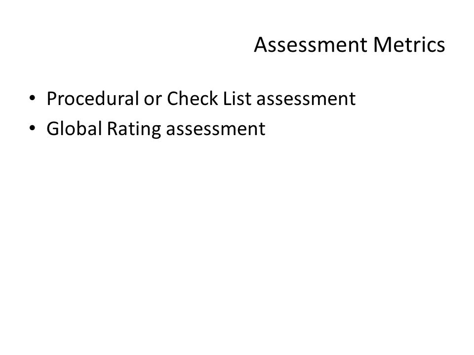 Assessment Metrics Procedural or Check List assessment Global Rating assessment