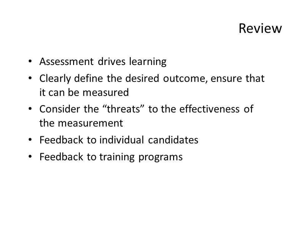 Review Assessment drives learning Clearly define the desired outcome, ensure that it can be measured Consider the threats to the effectiveness of the