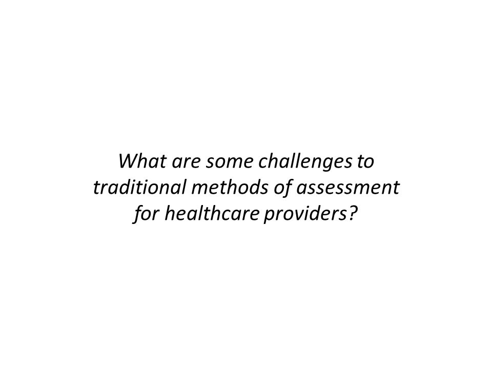 What are some challenges to traditional methods of assessment for healthcare providers?