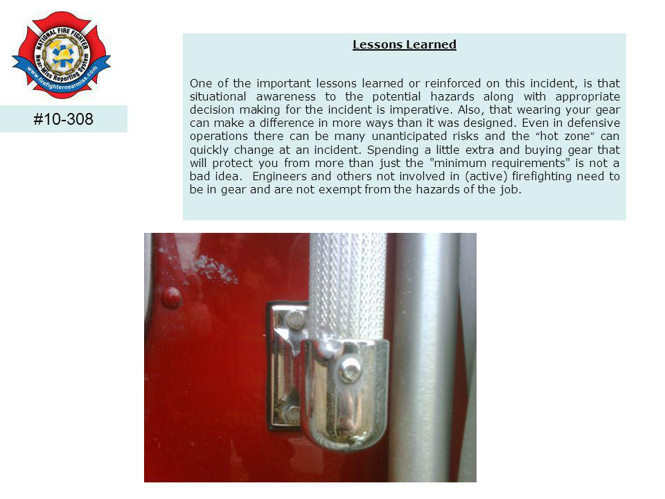 #10-308 Lessons Learned One of the important lessons learned or reinforced on this incident, is that situational awareness to the potential hazards along with appropriate decision making for the incident is imperative.