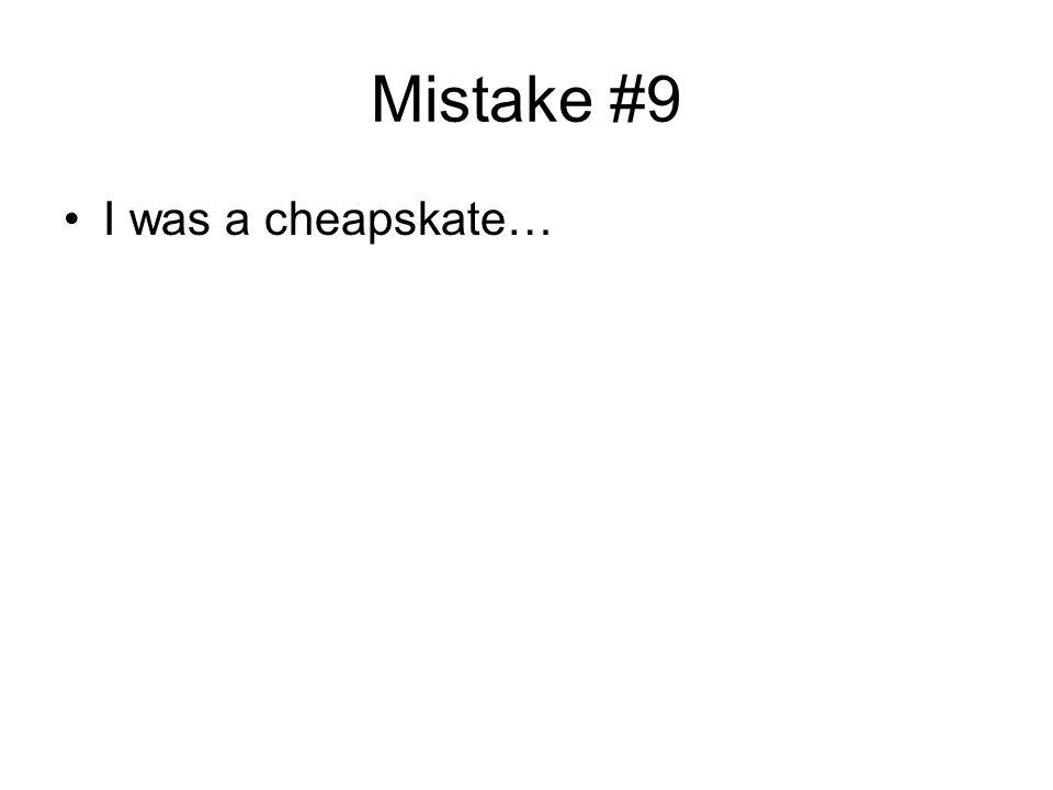 Mistake #9 I was a cheapskate…