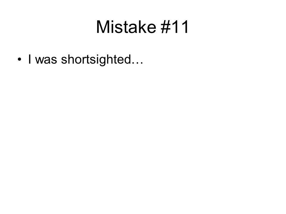 Mistake #11 I was shortsighted…