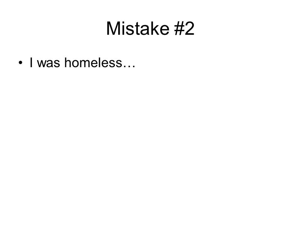 Mistake #2 I was homeless…