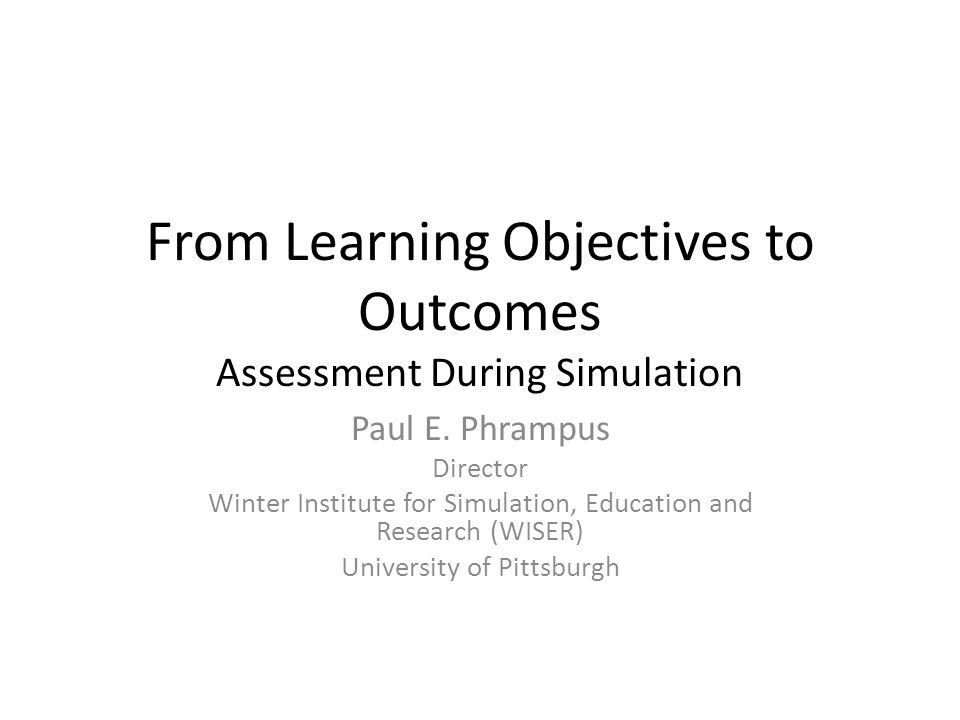 From Learning Objectives to Outcomes Assessment During Simulation Paul E.