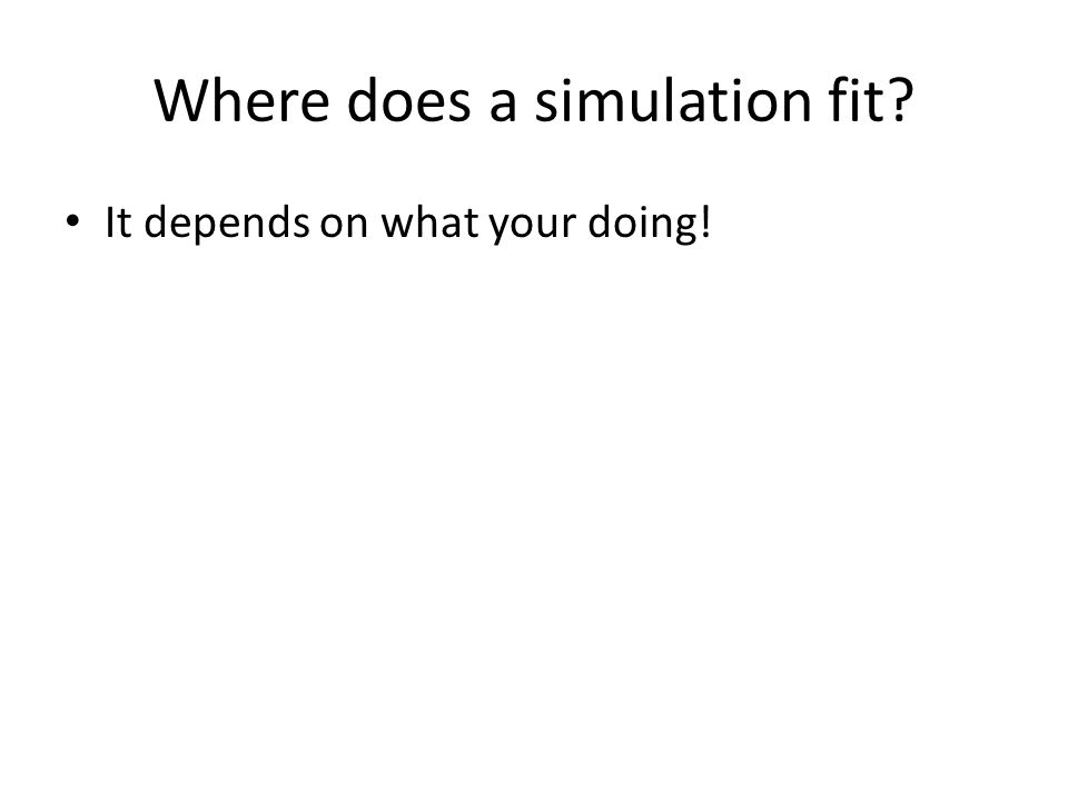 Where does a simulation fit It depends on what your doing!