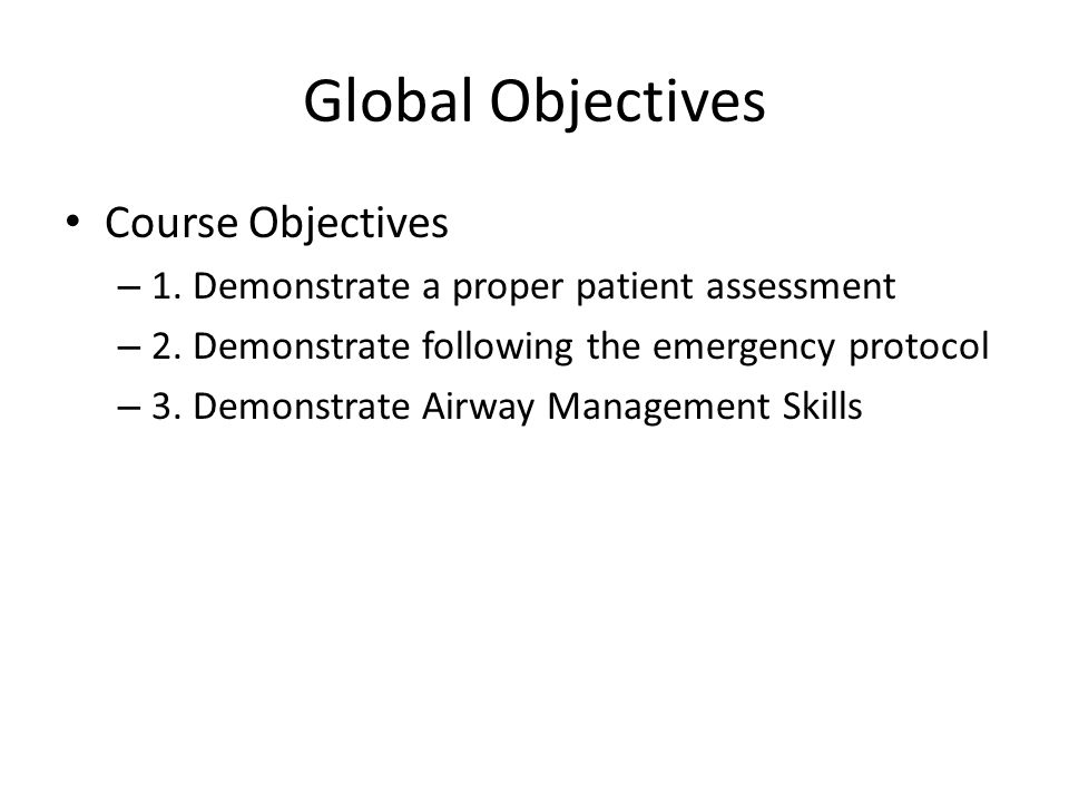 Global Objectives Course Objectives – 1. Demonstrate a proper patient assessment – 2. Demonstrate following the emergency protocol – 3. Demonstrate Ai