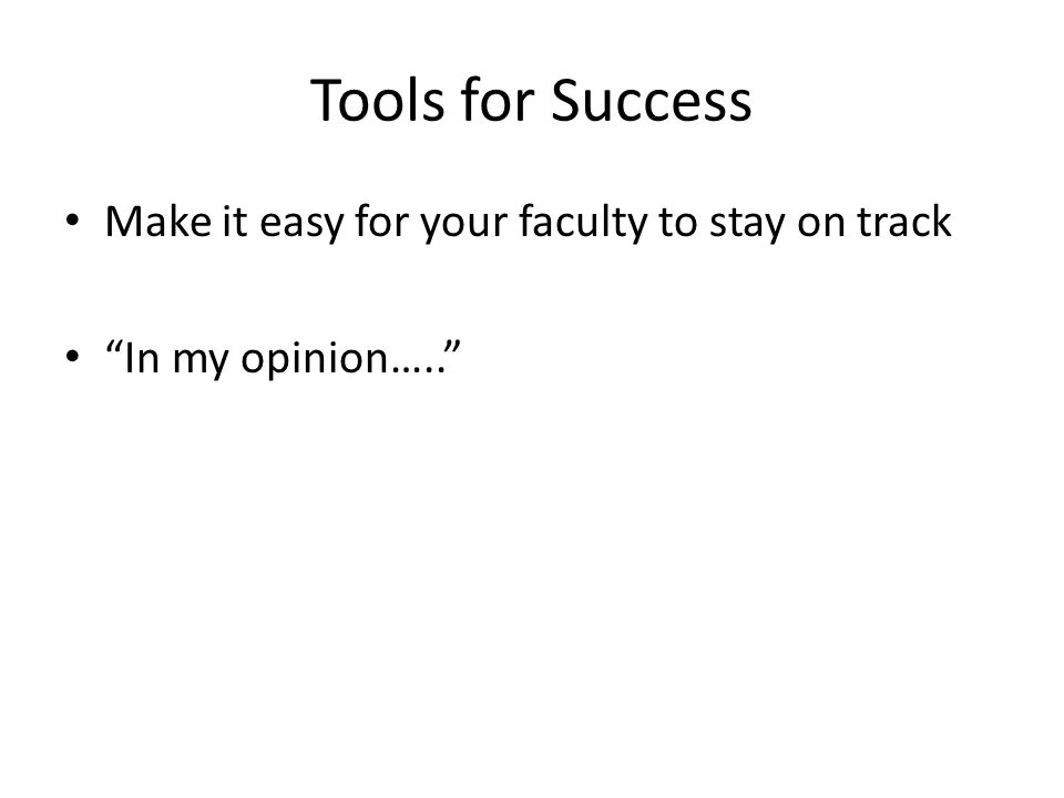Tools for Success Make it easy for your faculty to stay on track In my opinion…..