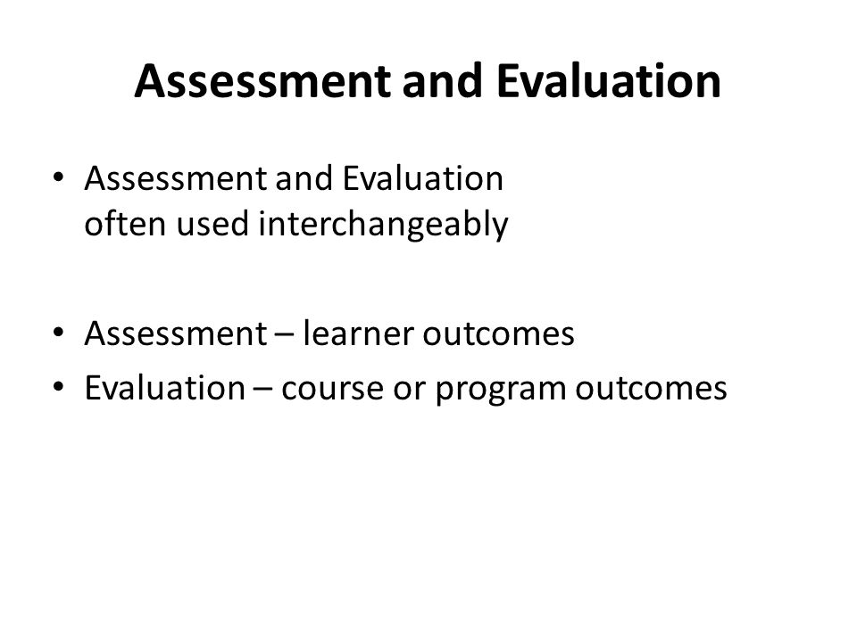 Assessment and Evaluation Assessment and Evaluation often used interchangeably Assessment – learner outcomes Evaluation – course or program outcomes