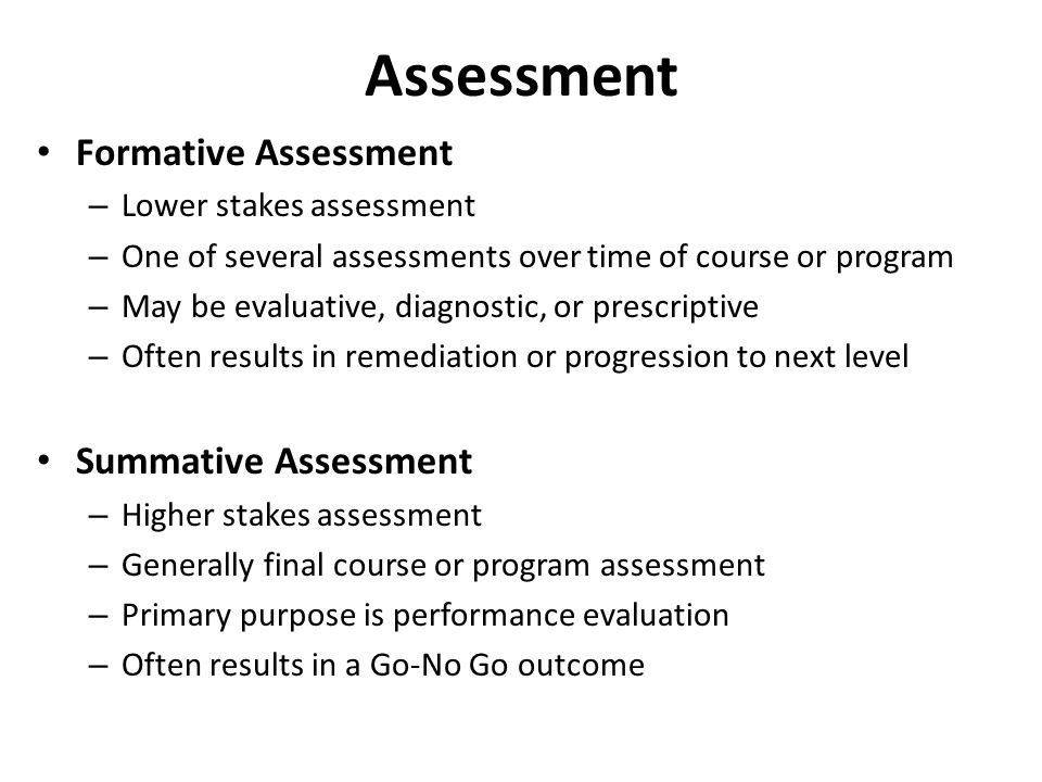 Assessment Formative Assessment – Lower stakes assessment – One of several assessments over time of course or program – May be evaluative, diagnostic, or prescriptive – Often results in remediation or progression to next level Summative Assessment – Higher stakes assessment – Generally final course or program assessment – Primary purpose is performance evaluation – Often results in a Go-No Go outcome
