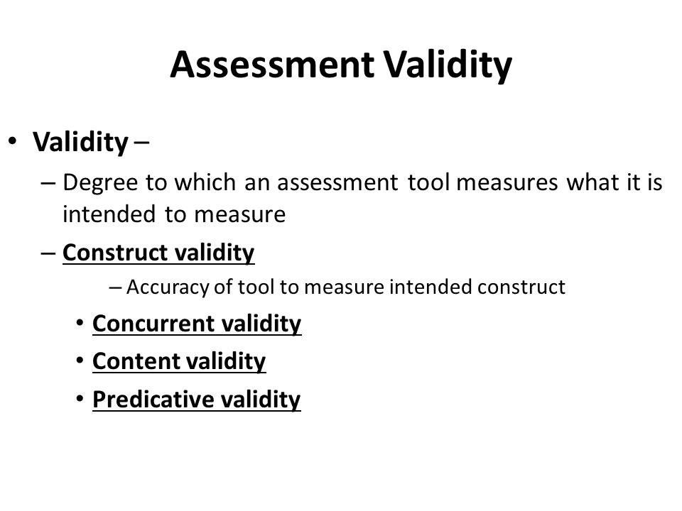 Assessment Validity Validity – – Degree to which an assessment tool measures what it is intended to measure – Construct validity – Accuracy of tool to measure intended construct Concurrent validity Content validity Predicative validity
