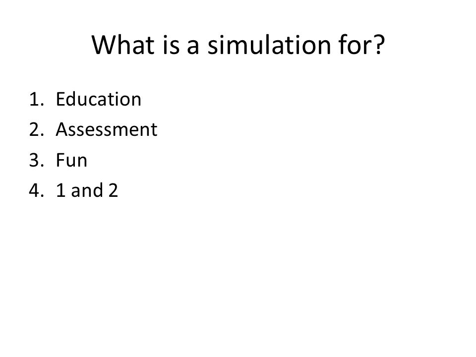What is a simulation for? 1.Education 2.Assessment 3.Fun 4.1 and 2